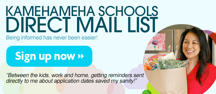 Sign up for Kamehameha Schools' Direct Mail List to get news and info sent directly to you!